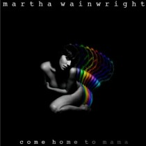 Martha Wainwright: Come Home To Mama