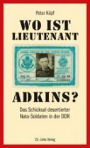 Peter Köpf_Wo ist Lieutenant Adkins Das Schicksal desertierter Nato-Soldaten in der DDR