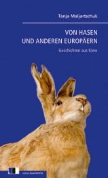 Tanja Maljartschuk_ Von Hasen und anderen Europäern